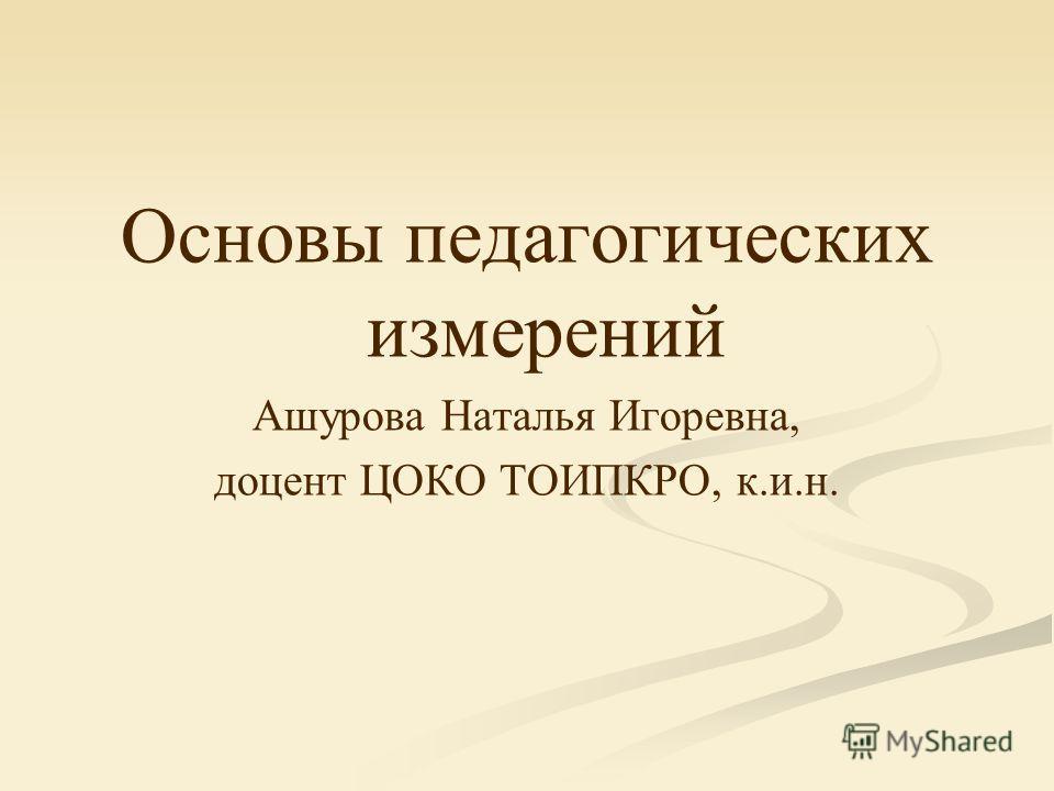 Основы педагогических измерений Ашурова Наталья Игоревна, доцент ЦОКО ТОИПКРО, к.и.н.