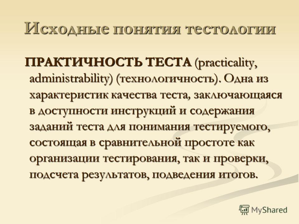 Исходные понятия тестологии ПРАКТИЧНОСТЬ ТЕСТА (practicality, administrability) (технологичность). Одна из характеристик качества теста, заключающаяся в доступности инструкций и содержания заданий теста для понимания тестируемого, состоящая в сравнит