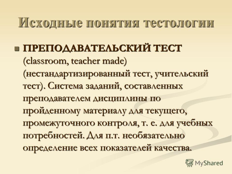 Исходные понятия тестологии ПРЕПОДАВАТЕЛЬСКИЙ ТЕСТ (classroom, teacher made) (нестандартизированный тест, учительский тест). Система заданий, составленных преподавателем дисциплины по пройденному материалу для текущего, промежуточного контроля, т. е.