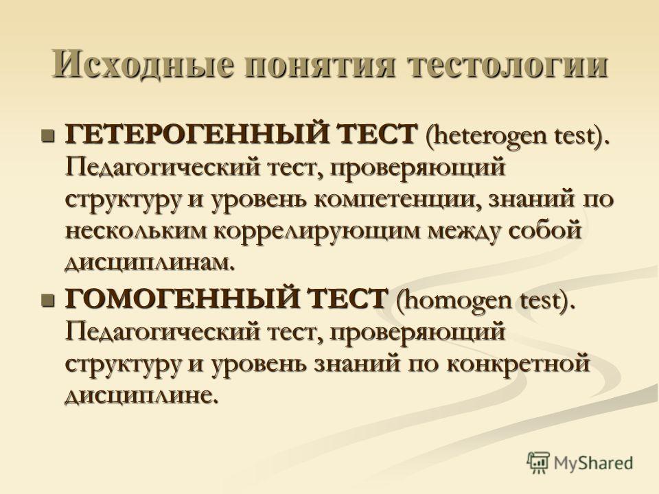 Исходные понятия тестологии ГЕТЕРОГЕННЫЙ ТЕСТ (heterogen test). Педагогический тест, проверяющий структуру и уровень компетенции, знаний по нескольким коррелирующим между собой дисциплинам. ГЕТЕРОГЕННЫЙ ТЕСТ (heterogen test). Педагогический тест, про