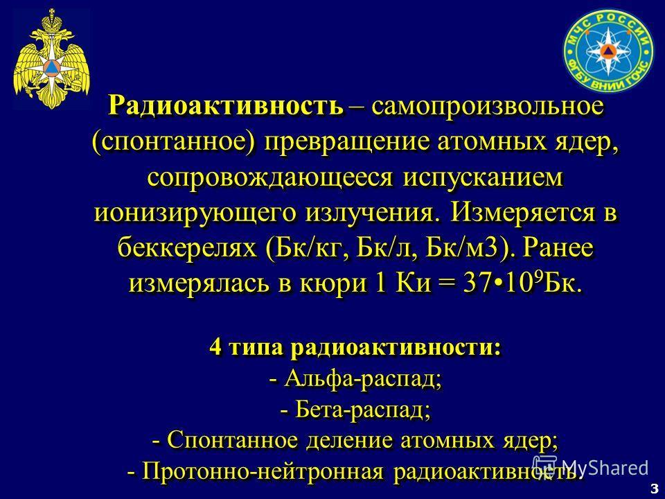 3 Радиоактивность – самопроизвольное (спонтанное) превращение атомных ядер, сопровождающееся испусканием ионизирующего излучения. Измеряется в беккерелях (Бк/кг, Бк/л, Бк/м3). Ранее измерялась в кюри 1 Ки = 3710 9 Бк. 4 типа радиоактивности: - Альфа-