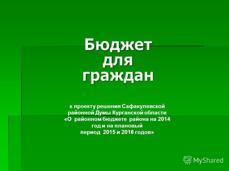 к проекту решения Сафакулевской районной Думы Курганской области «О районном бюджете района на 2014 год и на плановый период 2015 и 2016 годов»