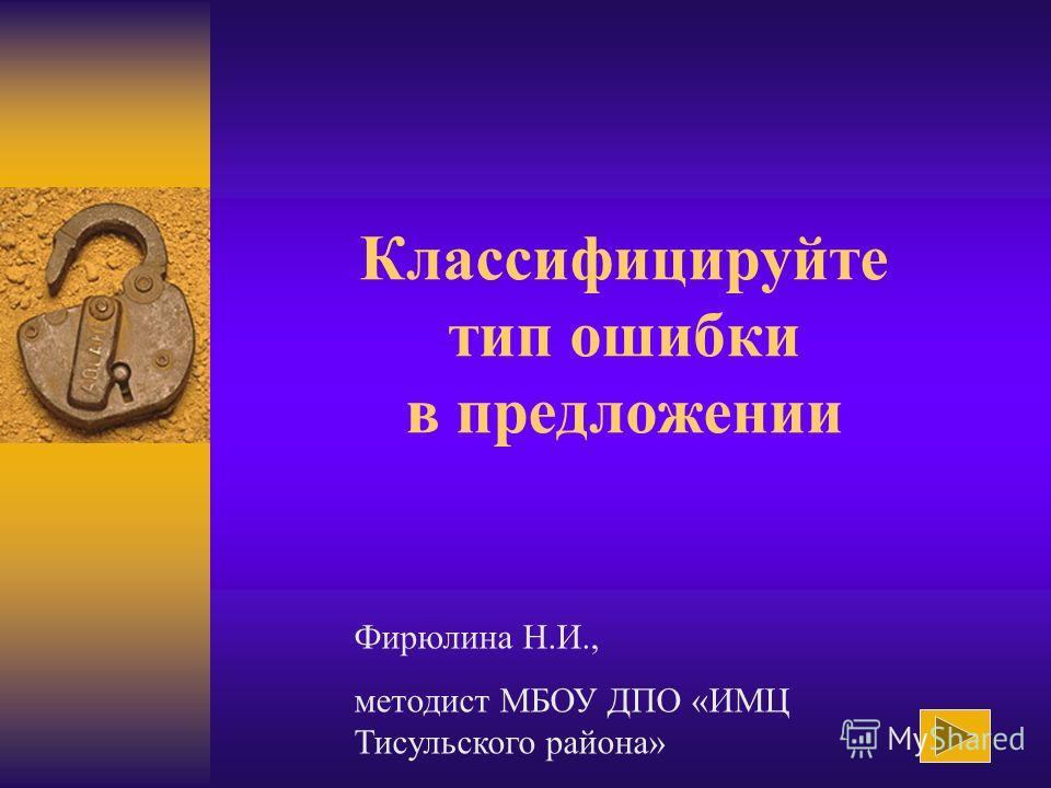 Классифицируйте тип ошибки в предложении Фирюлина Н.И., методист МБОУ ДПО «ИМЦ Тисульского района»
