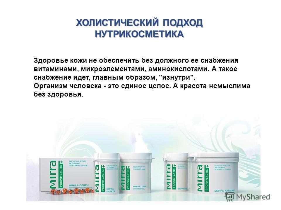 ХОЛИСТИЧЕСКИЙ ПОДХОД НУТРИКОСМЕТИКА Здоровье кожи не обеспечить без должного ее снабжения витаминами, микроэлементами, аминокислотами. А такое снабжение идет, главным образом,