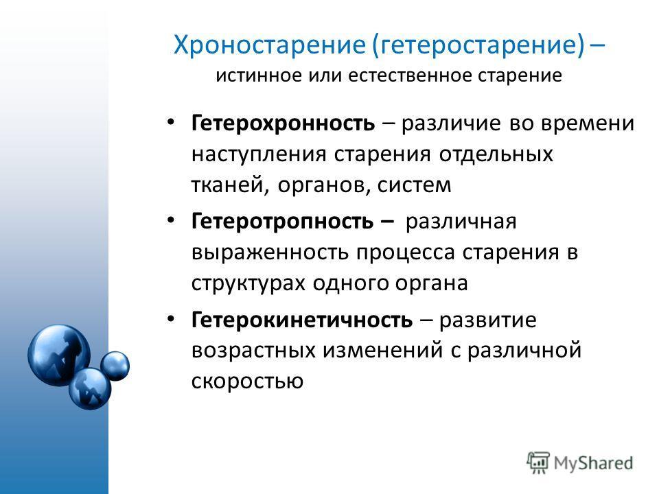 Хроностарение (гетеростарение) – истинное или естественное старение Гетерохронность – различие во времени наступления старения отдельных тканей, органов, систем Гетеротропность – различная выраженность процесса старения в структурах одного органа Гет