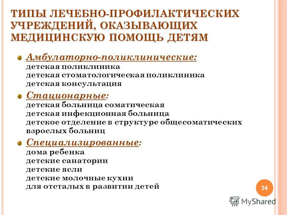 34 ТИПЫ ЛЕЧЕБНО-ПРОФИЛАКТИЧЕСКИХ УЧРЕЖДЕНИЙ, ОКАЗЫВАЮЩИХ МЕДИЦИНСКУЮ ПОМОЩЬ ДЕТЯМ Амбулаторно-поликлинические: детская поликлиника детская стоматологическая поликлиника детская консультация Стационарные : детская больница соматическая детская инфекци