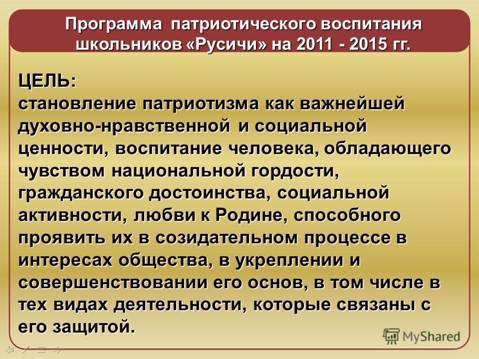7 Программа патриотического воспитания школьников «Русичи» на 2011 - 2015 гг. ЦЕЛЬ: становление патриотизма как важнейшей духовно-нравственной и социальной ценности, воспитание человека, обладающего чувством национальной гордости, гражданского достои
