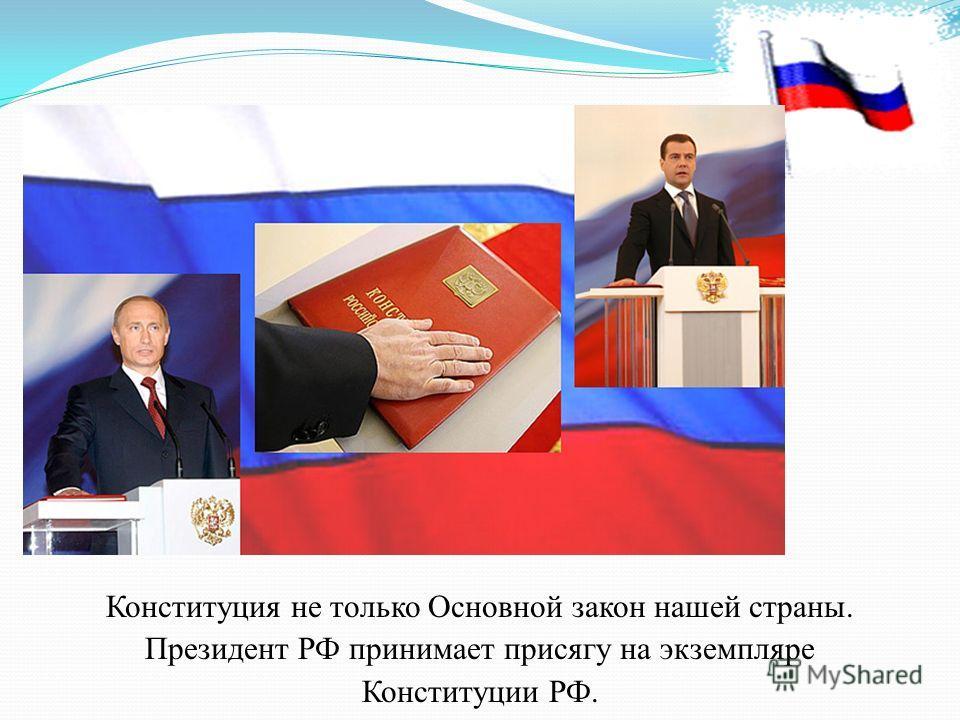 Конституция не только Основной закон нашей страны. Президент РФ принимает присягу на экземпляре Конституции РФ.