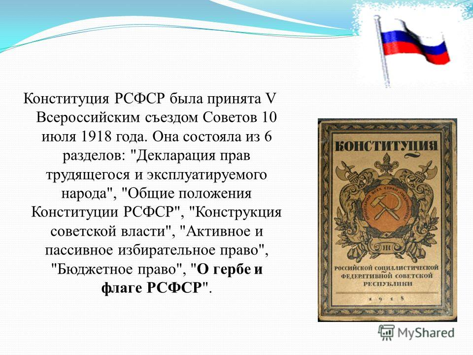 Конституция РСФСР была принята V Всероссийским съездом Советов 10 июля 1918 года. Она состояла из 6 разделов: