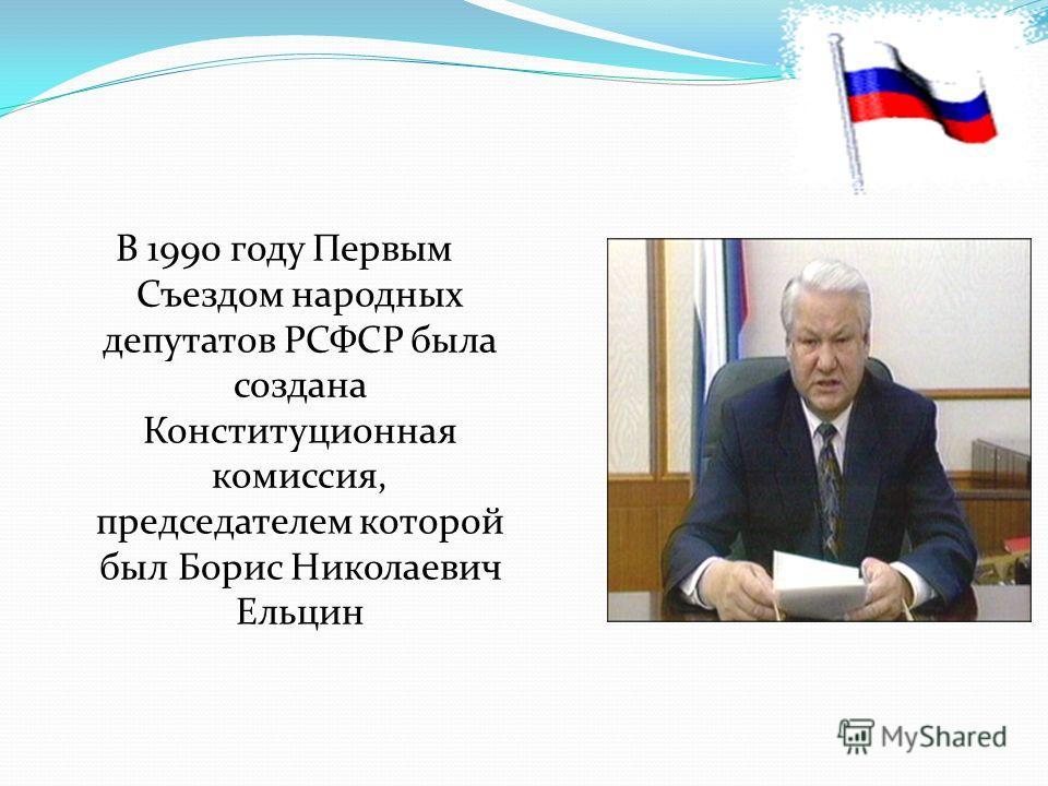 В 1990 году Первым Съездом народных депутатов РСФСР была создана Конституционная комиссия, председателем которой был Борис Николаевич Ельцин
