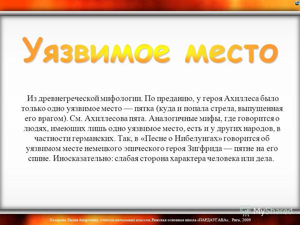 Лазарева Лидия Андреевна, учитель начальных классов, Рижская основная школа «ПАРДАУГАВА», Рига, 2009 Из древнегреческой мифологии. По преданию, у героя Ахиллеса было только одно уязвимое место пятка (куда и попала стрела, выпущенная его врагом). См.