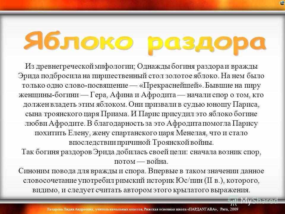 Лазарева Лидия Андреевна, учитель начальных классов, Рижская основная школа «ПАРДАУГАВА», Рига, 2009 Из древнегреческой мифологии; Однажды богиня раздора и вражды Эрида подбросила на пиршественный стол золотое яблоко. На нем было только одно слово-по