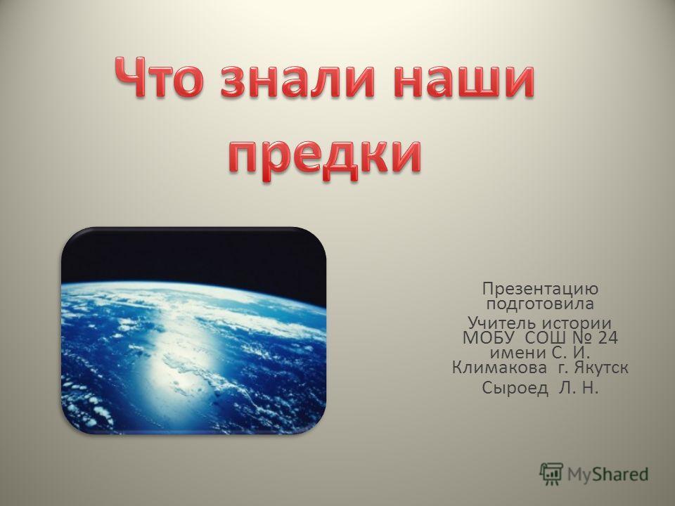 Презентацию подготовила Учитель истории МОБУ СОШ 24 имени С. И. Климакова г. Якутск Сыроед Л. Н.