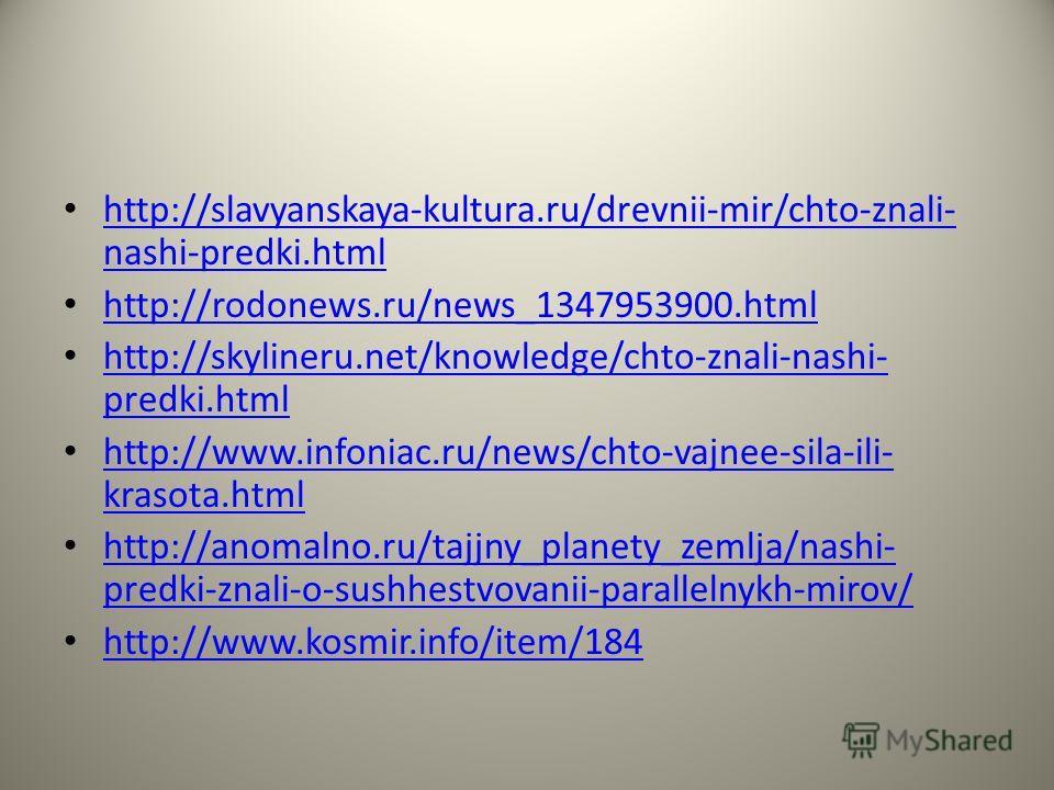 http://slavyanskaya-kultura.ru/drevnii-mir/chto-znali- nashi-predki.html http://slavyanskaya-kultura.ru/drevnii-mir/chto-znali- nashi-predki.html http://rodonews.ru/news_1347953900.html http://skylineru.net/knowledge/chto-znali-nashi- predki.html htt