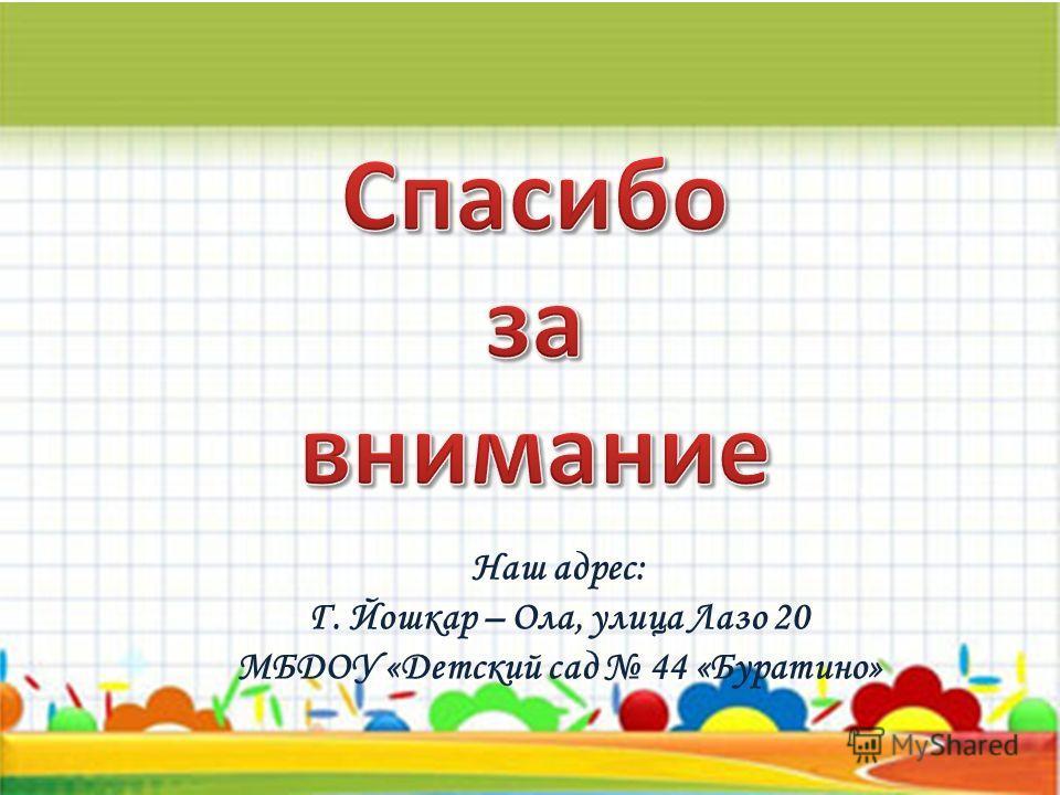 Наш адрес: Г. Йошкар – Ола, улица Лазо 20 МБДОУ «Детский сад 44 «Буратино»