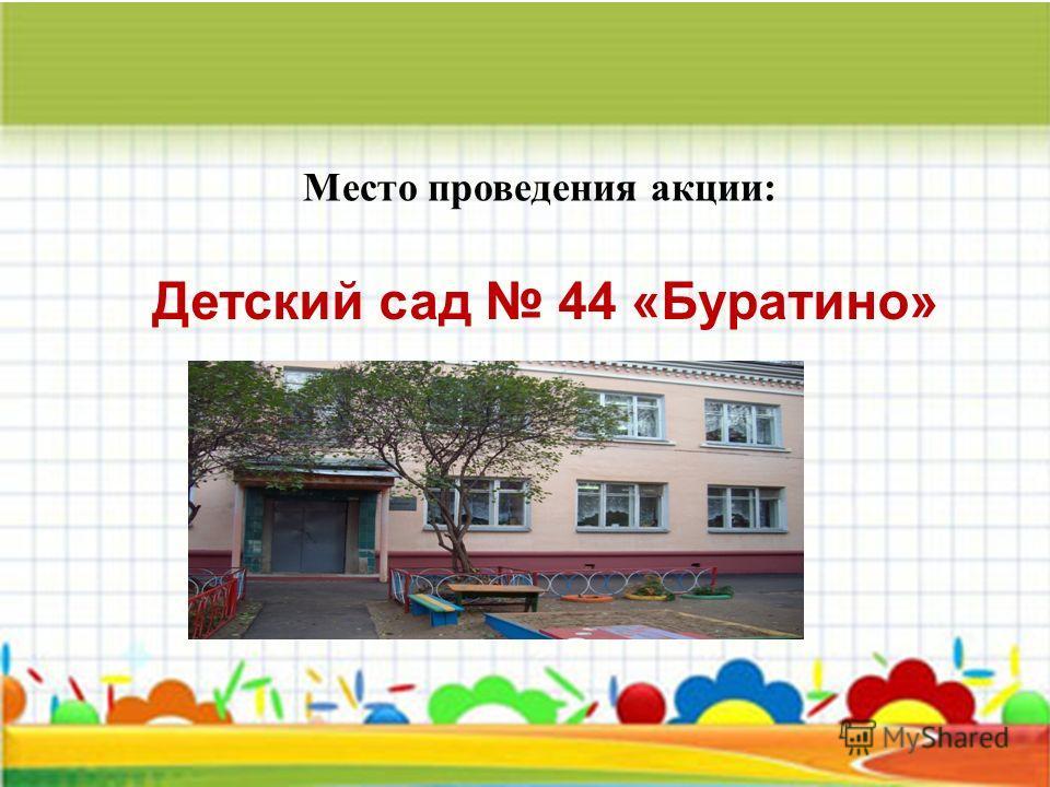 Детский сад 44 «Буратино» Место проведения акции: