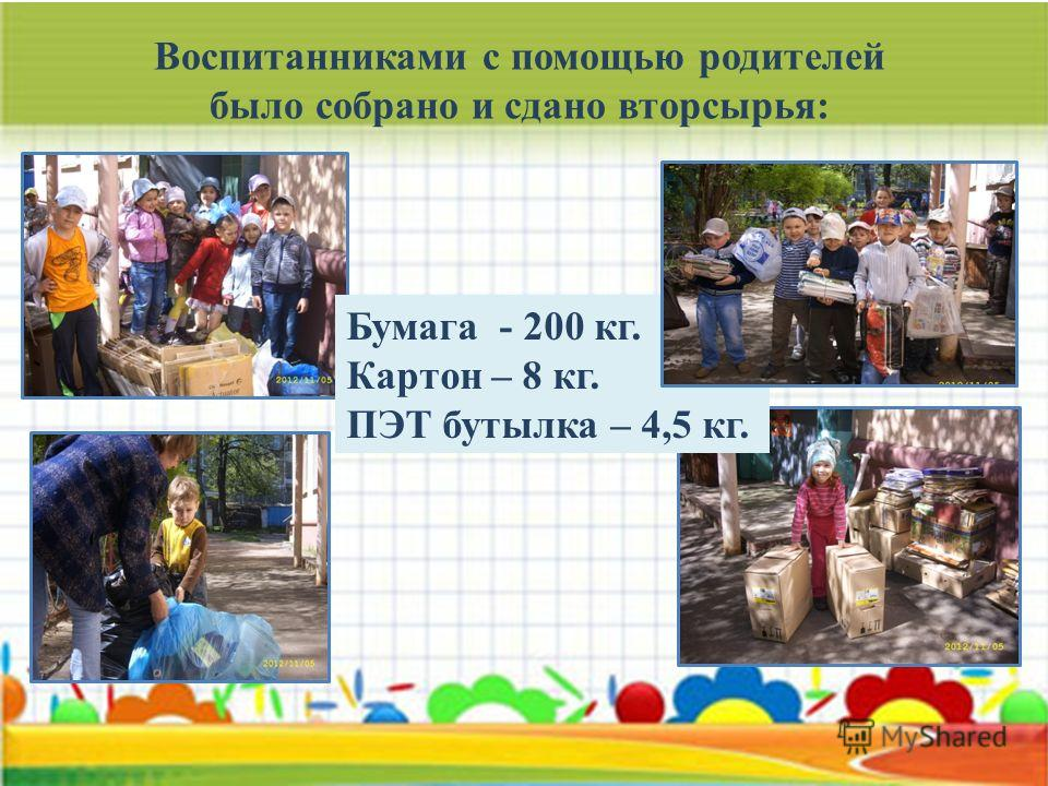 Воспитанниками с помощью родителей было собрано и сдано вторсырья: Бумага - 200 кг. Картон – 8 кг. ПЭТ бутылка – 4,5 кг.
