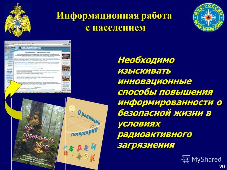 20 Информационная работа с населением Необходимо изыскивать инновационные способы повышения информированности о безопасной жизни в условиях радиоактивного загрязнения