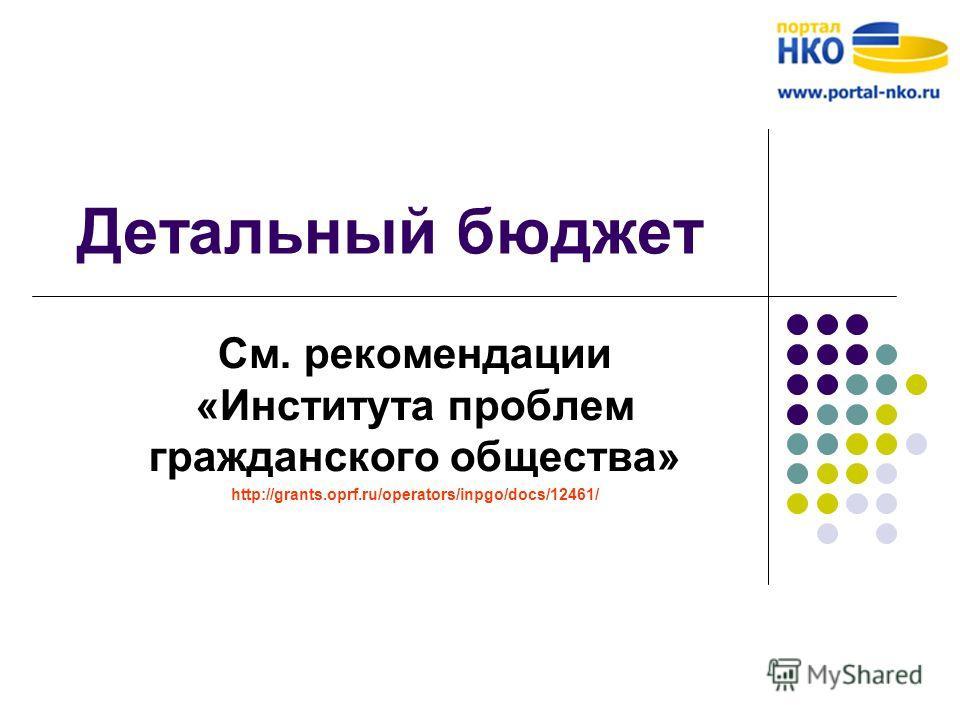 Детальный бюджет См. рекомендации «Института проблем гражданского общества» http://grants.oprf.ru/operators/inpgo/docs/12461/