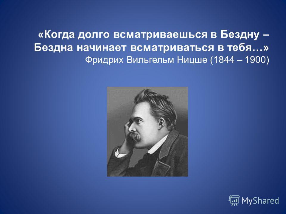 «Когда долго всматриваешься в Бездну – Бездна начинает всматриваться в тебя…» Фридрих Вильгельм Ницше (1844 – 1900)