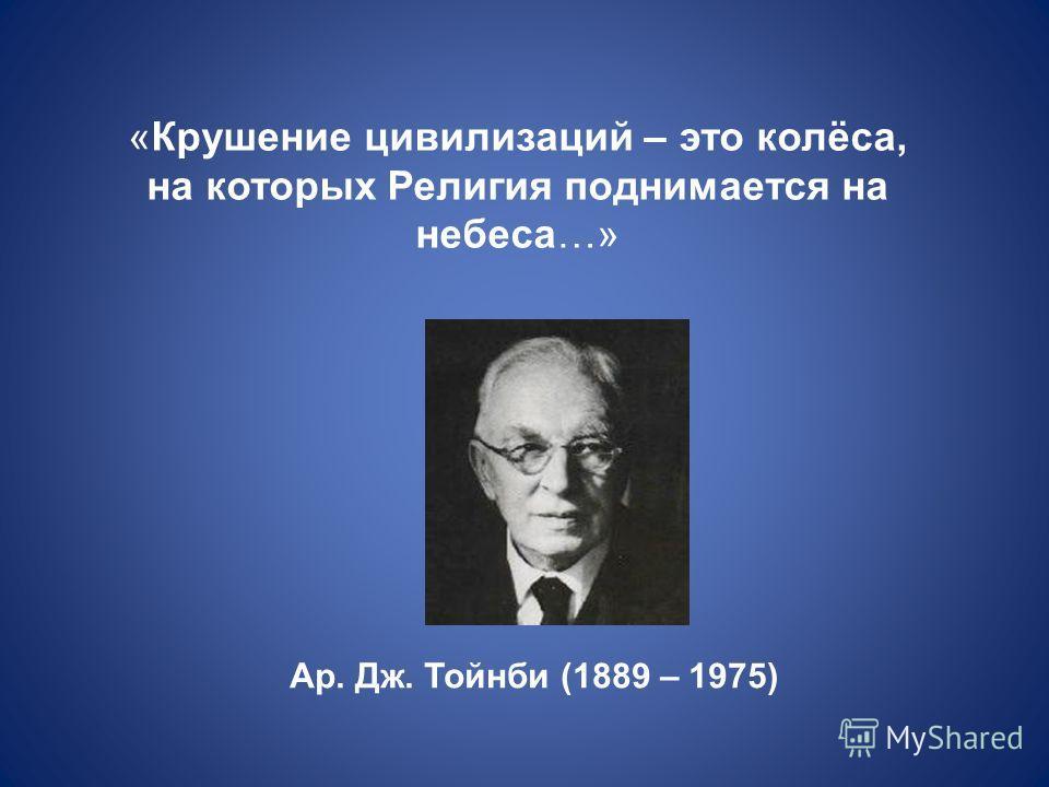 «Крушение цивилизаций – это колёса, на которых Религия поднимается на небеса…» Ар. Дж. Тойнби (1889 – 1975)