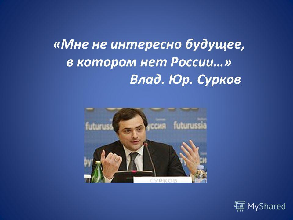«Мне не интересно будущее, в котором нет России…» Влад. Юр. Сурков