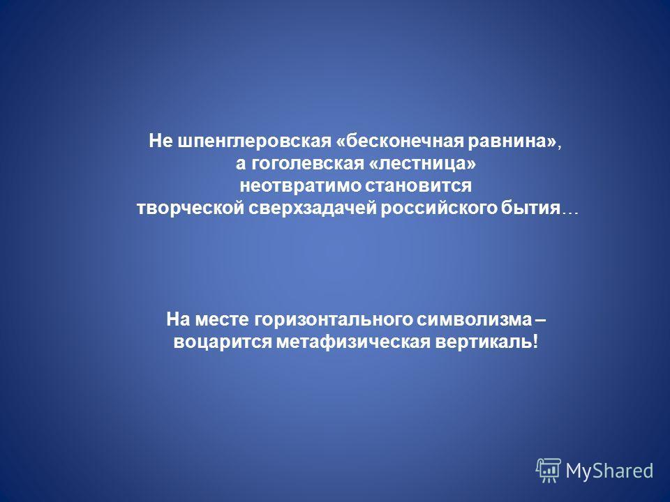 Не шпенглеровская «бесконечная равнина», а гоголевская «лестница» неотвратимо становится творческой сверхзадачей российского бытия… На месте горизонтального символизма – воцарится метафизическая вертикаль!