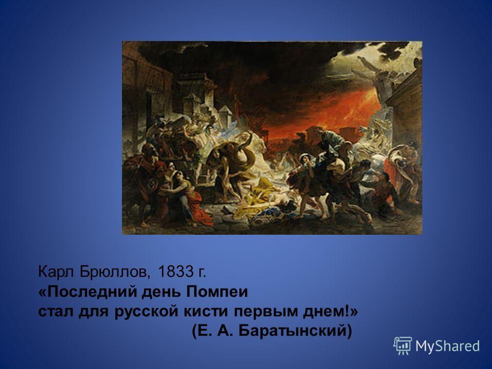 Карл Брюллов, 1833 г. «Последний день Помпеи стал для русской кисти первым днем!» (Е. А. Баратынский)