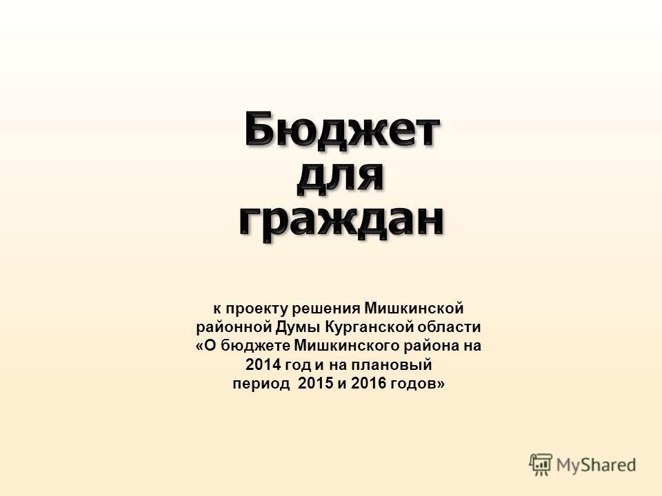 к проекту решения Мишкинской районной Думы Курганской области «О бюджете Мишкинского района на 2014 год и на плановый период 2015 и 2016 годов»