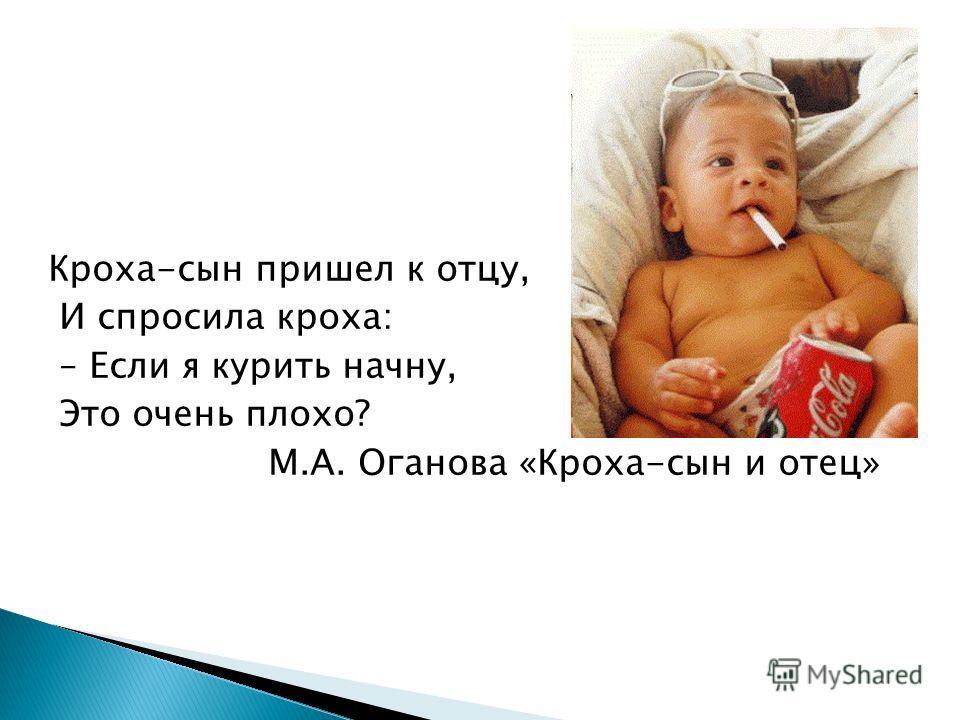 Кроха-сын пришел к отцу, И спросила кроха: – Если я курить начну, Это очень плохо? М.А. Оганова «Кроха-сын и отец»
