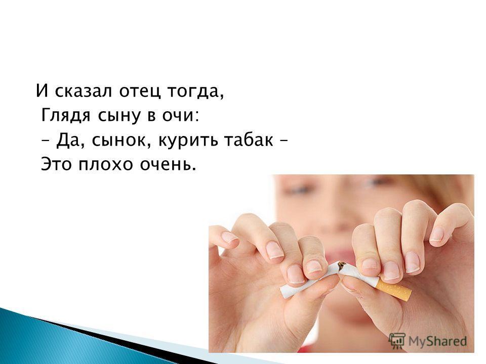 И сказал отец тогда, Глядя сыну в очи: – Да, сынок, курить табак – Это плохо очень.