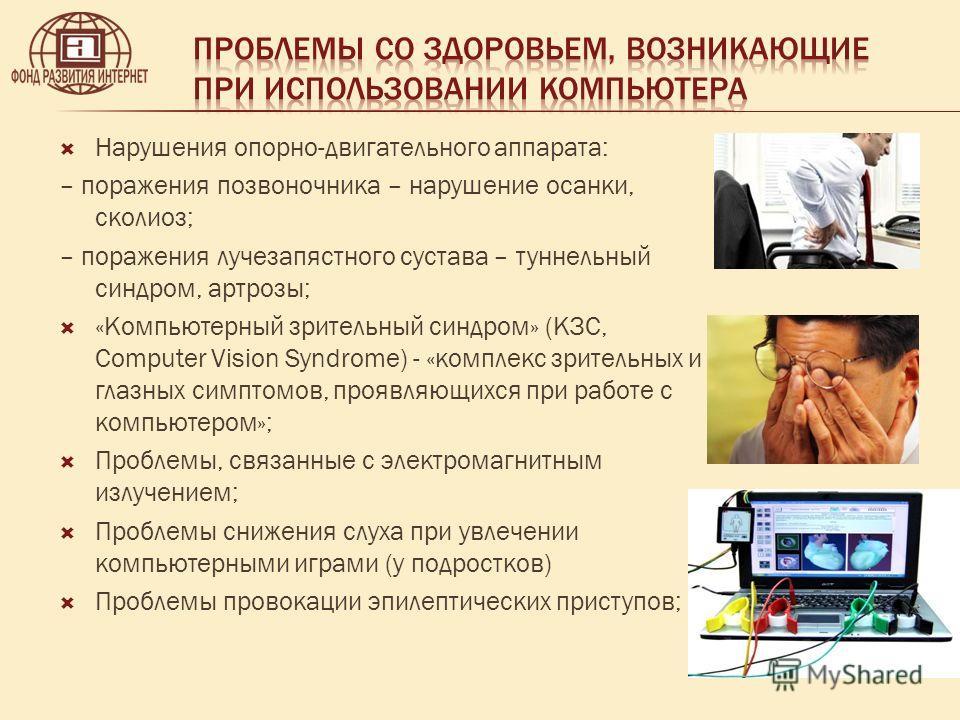 Нарушения опорно-двигательного аппарата: – поражения позвоночника – нарушение осанки, сколиоз; – поражения лучезапястного сустава – туннельный синдром, артрозы; «Компьютерный зрительный синдром» (КЗС, Computer Vision Syndrome) - «комплекс зрительных