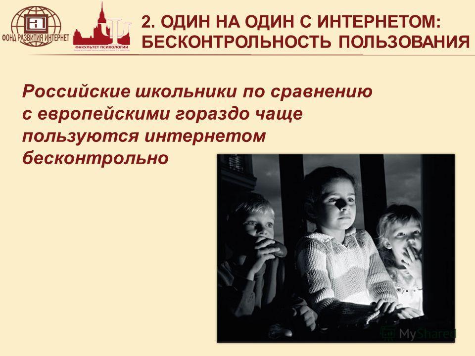2. ОДИН НА ОДИН С ИНТЕРНЕТОМ: БЕСКОНТРОЛЬНОСТЬ ПОЛЬЗОВАНИЯ Российские школьники по сравнению с европейскими гораздо чаще пользуются интернетом бесконтрольно