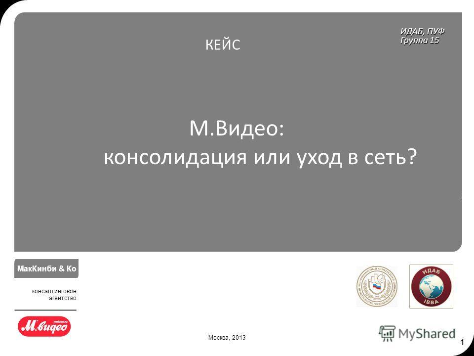 1 М.Видео: консолидация или уход в сеть? ИДАБ, ПУФ Группа 15 КЕЙС Москва, 2013 МакКинби & Ко консалтинговое агентство
