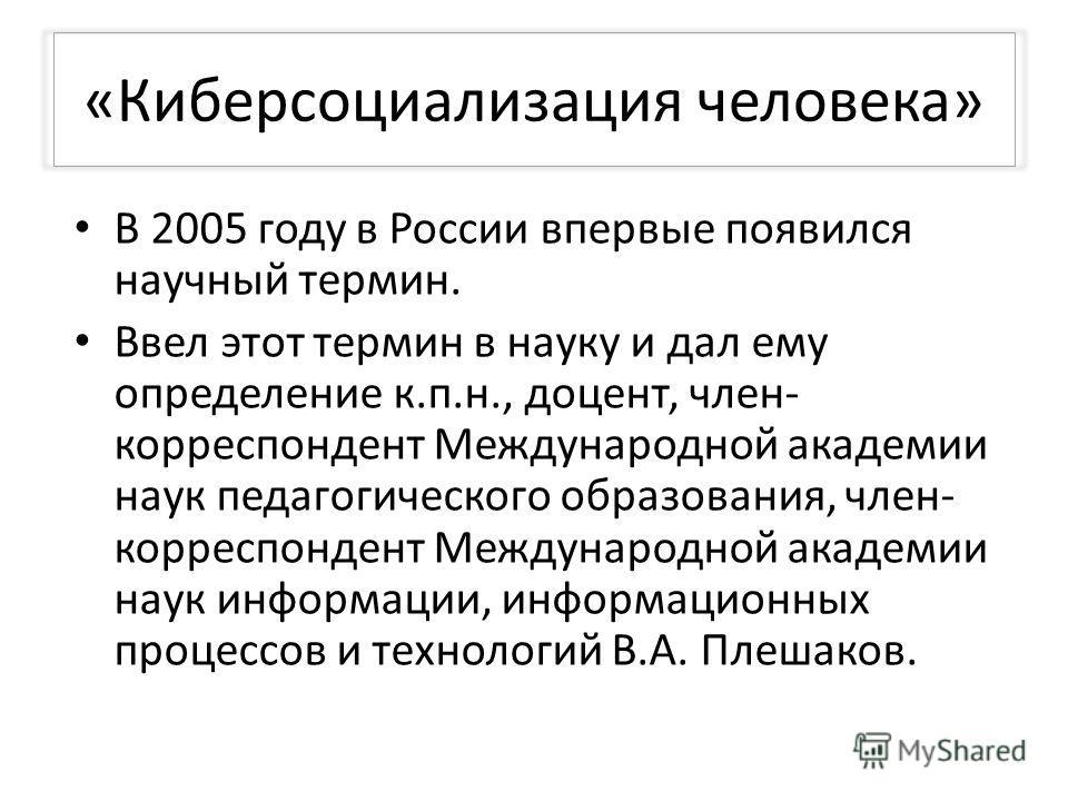 «Киберсоциализация человека» В 2005 году в России впервые появился научный термин. Ввел этот термин в науку и дал ему определение к.п.н., доцент, член- корреспондент Международной академии наук педагогического образования, член- корреспондент Междуна