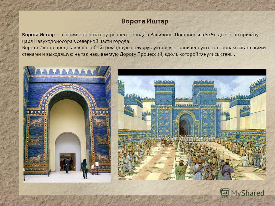Ворота Иштар Ворота Иштар восьмые ворота внутреннего города в Вавилоне. Построены в 575г. до н.э. по приказу царя Навуходоносора в северной части города. Ворота Иштар представляют собой громадную полукруглую арку, ограниченную по сторонам гигантскими