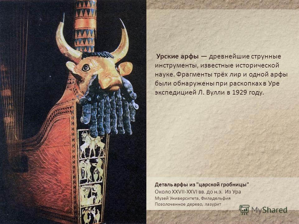 Урские арфы древнейшие струнные инструменты, известные исторической науке. Фрагменты трёх лир и одной арфы были обнаружены при раскопках в Уре экспедицией Л. Вулли в 1929 году. Деталь арфы из