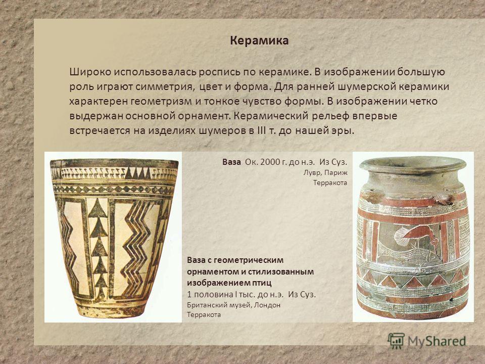 Керамика Широко использовалась роспись по керамике. В изображении большую роль играют симметрия, цвет и форма. Для ранней шумерской керамики характерен геометризм и тонкое чувство формы. В изображении четко выдержан основной орнамент. Керамический ре