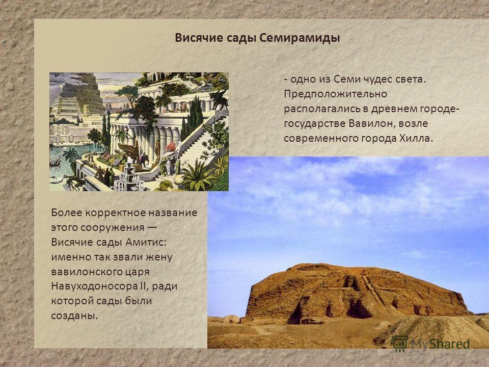 Висячие сады Семирамиды - одно из Семи чудес света. Предположительно располагались в древнем городе- государстве Вавилон, возле современного города Хилла. Более корректное название этого сооружения Висячие сады Амитис: именно так звали жену вавилонск
