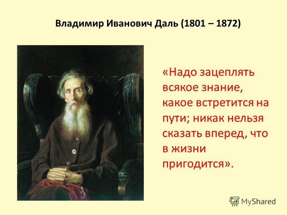 Владимир Иванович Даль (1801 – 1872) «Надо зацеплять всякое знание, какое встретится на пути; никак нельзя сказать вперед, что в жизни пригодится».