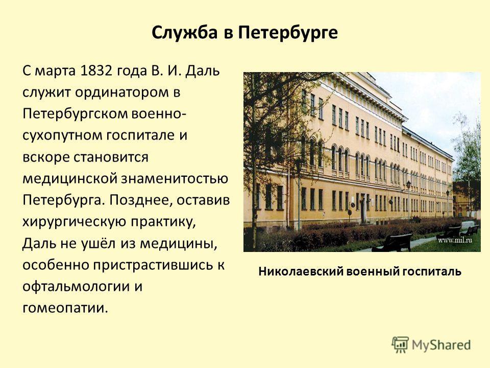 Служба в Петербурге С марта 1832 года В. И. Даль служит ординатором в Петербургском военно- сухопутном госпитале и вскоре становится медицинской знаменитостью Петербурга. Позднее, оставив хирургическую практику, Даль не ушёл из медицины, особенно при