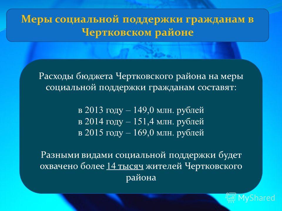 Расходы бюджета Чертковского района на меры социальной поддержки гражданам составят: в 2013 году – 149,0 млн. рублей в 2014 году – 151,4 млн. рублей в 2015 году – 169,0 млн. рублей Разными видами социальной поддержки будет охвачено более 14 тысяч жит