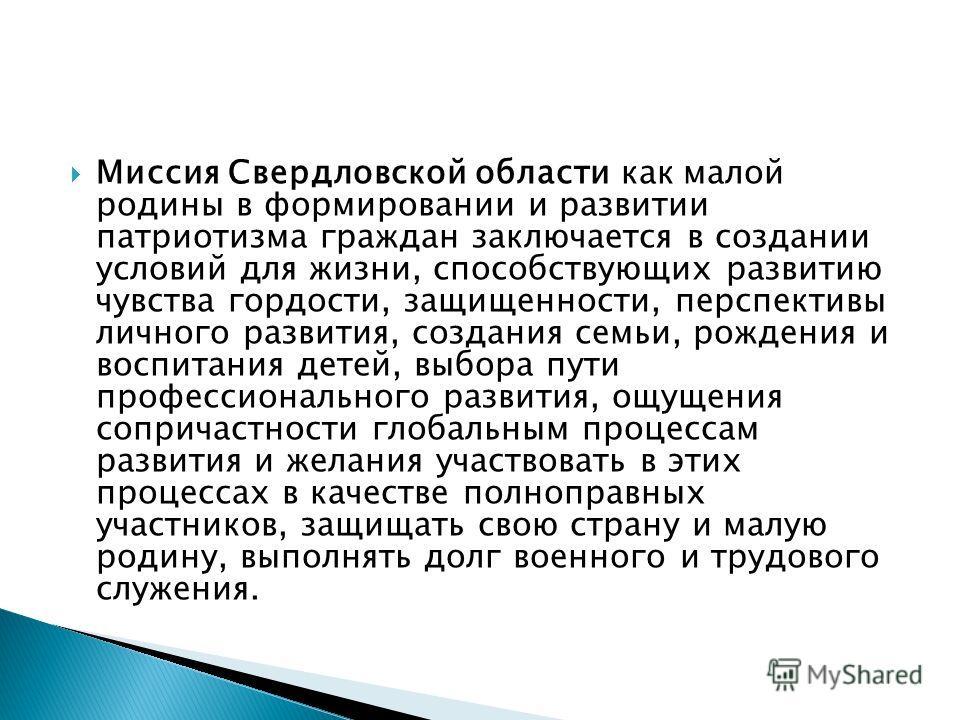 Миссия Свердловской области как малой родины в формировании и развитии патриотизма граждан заключается в создании условий для жизни, способствующих развитию чувства гордости, защищенности, перспективы личного развития, создания семьи, рождения и восп