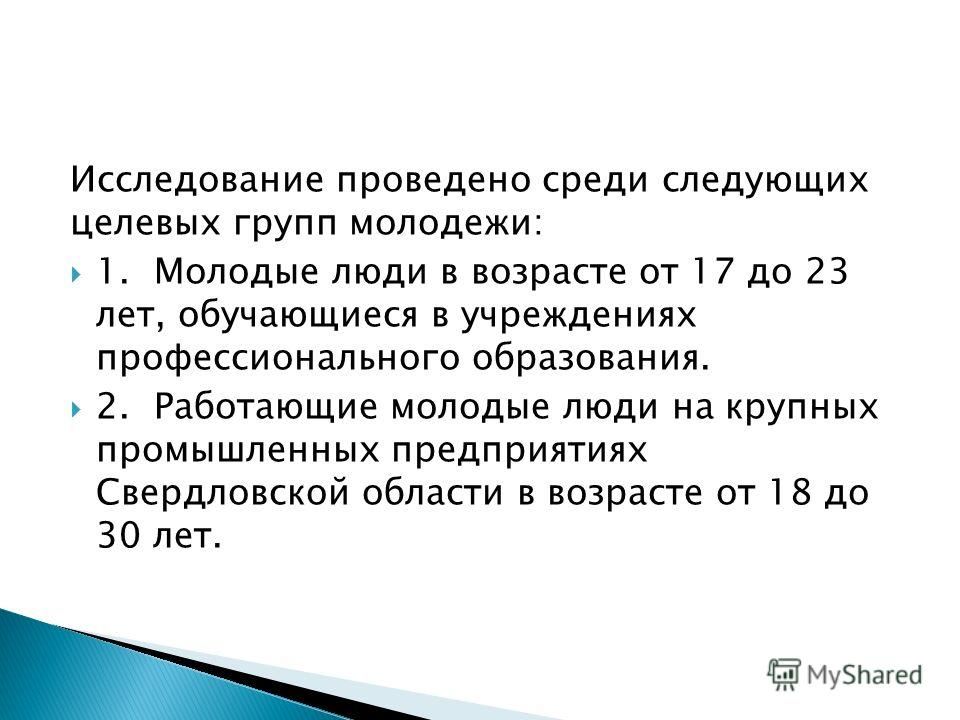 Исследование проведено среди следующих целевых групп молодежи: 1.Молодые люди в возрасте от 17 до 23 лет, обучающиеся в учреждениях профессионального образования. 2.Работающие молодые люди на крупных промышленных предприятиях Свердловской области в в