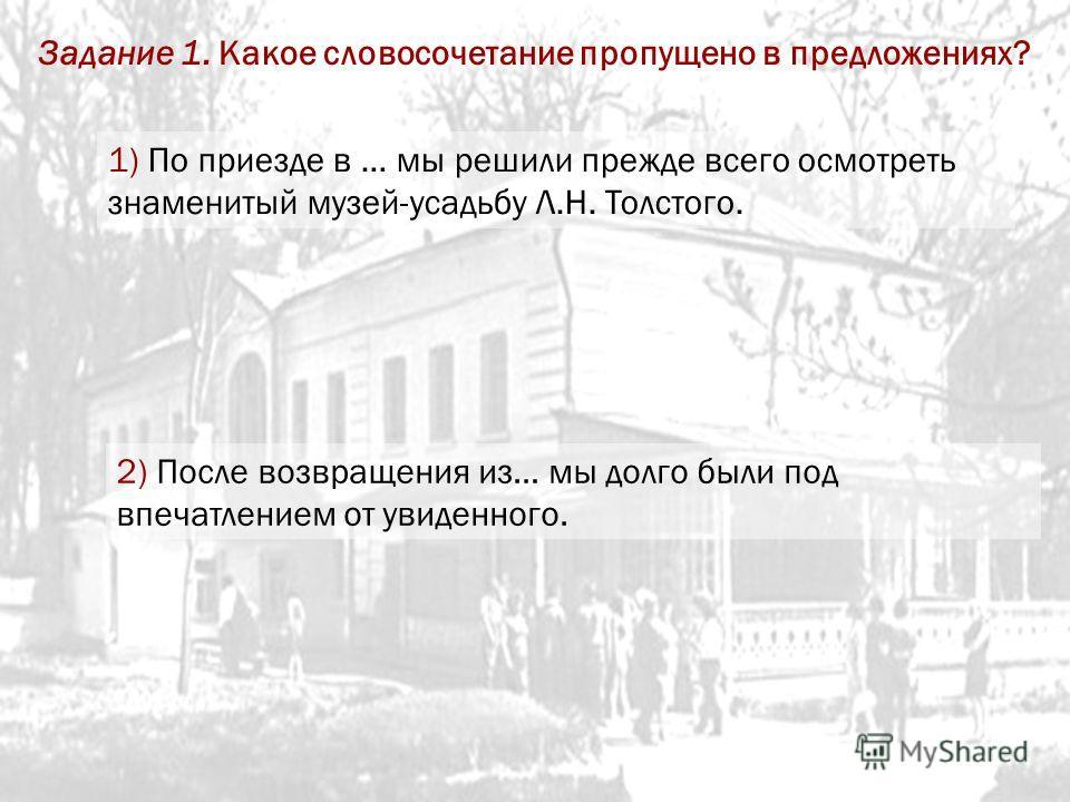 1) По приезде в … мы решили прежде всего осмотреть знаменитый музей-усадьбу Л.Н. Толстого. 2) После возвращения из… мы долго были под впечатлением от увиденного. Задание 1. Какое словосочетание пропущено в предложениях?