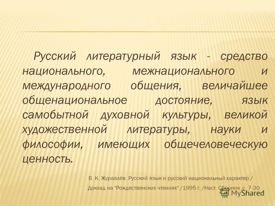 Русский литературный язык - средство национального, межнационального и международного общения, величайшее общенациональное достояние, язык самобытной духовной культуры, великой художественной литературы, науки и философии, имеющих общечеловеческую це
