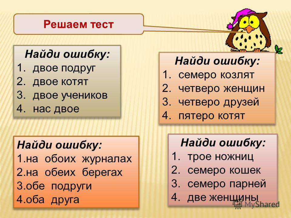 Решаем тест Найди ошибку: 1.двое подруг 2.двое котят 3.двое учеников 4.нас двое Найди ошибку: 1.двое подруг 2.двое котят 3.двое учеников 4.нас двое Найди ошибку: 1.трое ножниц 2.семеро кошек 3.семеро парней 4.две женщины Найди ошибку: 1.трое ножниц 2