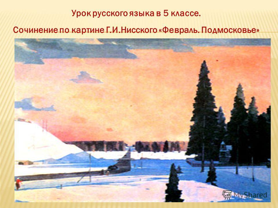 Урок русского языка в 5 классе. Сочинение по картине Г.И.Нисского «Февраль. Подмосковье»