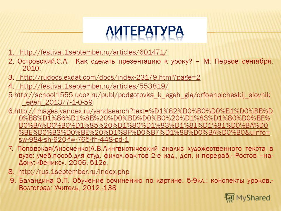 1. http://festival.1september.ru/articles/601471/ 2. Островский.С.Л. Как сделать презентацию к уроку? – М: Первое сентября. 2010. 3. http://rudocs.exdat.com/docs/index-23179.html?page=2 http://rudocs.exdat.com/docs/index-23179.html?page=2 4. http://f