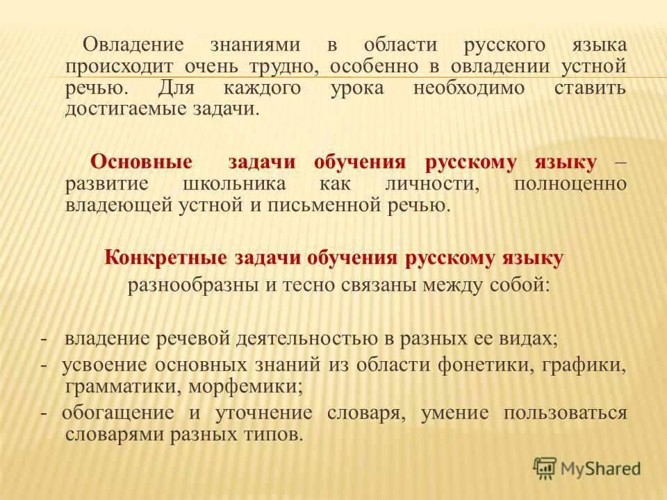Овладение знаниями в области русского языка происходит очень трудно, особенно в овладении устной речью. Для каждого урока необходимо ставить достигаемые задачи. Основные задачи обучения русскому языку – развитие школьника как личности, полноценно вла
